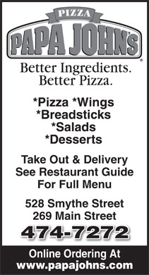 Papa John's Pizza (506-474-7272) - Annonce illustrée - *Pizza *Wings *Breadsticks *Salads *Desserts Take Out & Delivery See Restaurant Guide For Full Menu 528 Smythe Street 269 Main Street 474-7272 Online Ordering At www.papajohns.com
