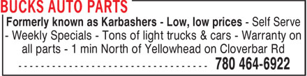 Bucks Auto Parts (780-400-0134) - Display Ad - Formerly known as Karbashers - Low, low prices - Self Serve - Weekly Specials - Tons of light trucks & cars - Warranty on all parts - 1 min North of Yellowhead on Cloverbar Rd