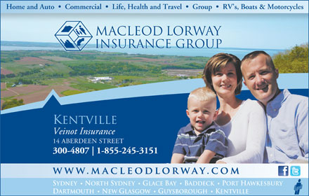 MacLeod Lorway Insurance Group (1-866-258-9006) - Annonce illustrée - Home and Auto     Commercial     Life, Health and Travel     Group     RV s, Boats & Motorcycles macleod lorway insurance group KENTVILLE Veinot Insurance 14 ABERDEEN STREET · · 300-4807 1-855-245-3151 SYDNEY NORTH SYDNEY GLACE BAY BADDECK PORT HAWKESBURY · · DARTMOUTH NEW GLASGOW GUYSBOROUGH KENTVILLE
