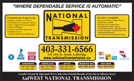 National Transmissions (403-331-6563) - Display Ad - RED DEER 403 515-5526403 515-5525 403 515-5527 403 580-8439 403 406-0558 2432-23rd Ave. N.E.211-14th St. N.W. 4701 Macleod Tr. S. Locally Owned & Operated We're Into Our Fourth Decade of Service in Alberta Area! AalWEST NATIONAL TRANSMISSION Front Wheel Drive   Standards   Clutches One Day Service (Most Cases) Coolers   High Performance & Upgrades Open Saturday (Some Centres) Allisons & HD Diesels 24 HR Phone Service   Fleet Discounts Computer Controlled Transmissions Seniors Discount   Payment Plan (OAC) Complete Drive Line International Warranty (Includes Transfer Case & Differentials) We Honour Most Extended Warranties TRANSMISSION 403-331-6566 131-13th St. North, Lethbridge www.nationaltransmission.ca NORTH EAST SOUTH NORTHWEST MEDICINE HAT WHERE DEPENDABLE SERVICE IS AUTOMATIC ATIONAL Services Available Transmission Experts In: Free Local Towing (w/Major Repairs) Domestic   Foreign   4x4 s & R.V s Rental Cars Available