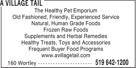 A Village Tail (519-642-1200) - Display Ad - Old Fashioned, Friendly, Experienced Service Natural, Human Grade Foods Frozen Raw Foods Supplements and Herbal Remedies Healthy Treats, Toys and Accessories Frequent Buyer Food Programs www.avillagetail.com The Healthy Pet Emporium