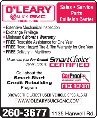 O'Leary Buick GMC Ltd (506-453-7000) - Annonce illustrée - Parts Collision Center Extensive Mechanical Inspection Exchange Privilege Minimum 6 Months Warranty FREE Roadside Assistance for One Year FREE Road Hazard Tire & Rim Warranty for One Year FREE Delivery in Maritimes Make sure your Pre-Owned Car or Truck is: Call about the Smart Start Credit Rebuilding Sales   Service Program BROWSE THE LATEST USED VEHICLE SPECIALS AT WWW. OLEARY BUICKGMC.COM 1135 Hanwell Rd. 260-3677 FREE REPORT
