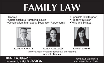 Krentz & Hedman Law Office (604-557-7583) - Annonce illustrée - #202-2975 Gladwin Rd LAW OFFICE  (604) 850-5036 Abbotsford, BC  V2T 5T4 FAMILY LAW Divorce Spousal/Child Support Guardianship & Parenting Issues Property Division Cohabitation, Marriage & Separation Agreements Wills and Estates RORY W. KRENTZ KERIN SEIKHON KAREN A. HEDMAN VISIT OUR WEBSITE TO READ THE TESTIMONIALS OF OUR CLIENTS www.khlaw.ca KRENTZ & HEDMAN