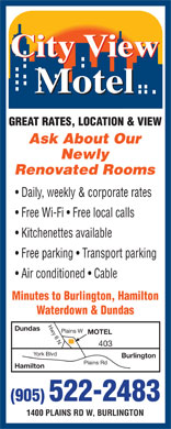 City View Motel (905-522-2483) - Annonce illustrée - Newly Renovated Rooms Daily, weekly & corporate rates Free Wi-Fi   Free local calls Kitchenettes available Free parking   Transport parking Air conditioned   Cable Minutes to Burlington, Hamilton Waterdown & Dundas Hwy 6 NPlains W Dundas MOTEL 403 York Blvd Burlington Plains Rd Hamilton (905) 522-2483 1400 PLAINS RD W, BURLINGTON Ask About Our