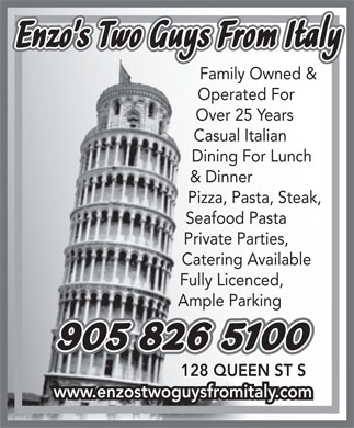 Enzo's Two Guys From Italy (905-826-5100) - Annonce illustrée - 128 QUEEN ST S Enzo s Two Guys From Italy Family Owned & Operated For Over 25 Years Casual Italian Dining For Lunch & Dinner Pizza, Pasta, Steak, Seafood Pasta Private Parties, Catering Available Fully Licenced, Ample Parking 905 826 5100 www.enzostwoguysfromitaly.com