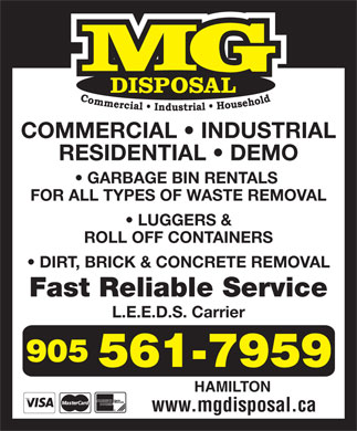 M G Disposal (905-561-7959) - Display Ad - GARBAGE BIN RENTALS FOR ALL TYPES OF WASTE REMOVAL LUGGERS & ROLL OFF CONTAINERS DIRT, BRICK & CONCRETE REMOVAL Fast Reliable Service L.E.E.D.S. Carrier HAMILTON www.mgdisposal.ca COMMERCIAL   INDUSTRIAL RESIDENTIAL   DEMO