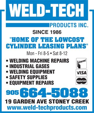 "Weld Tech Products Inc (905-664-5088) - Display Ad - SINCE 1986 ""HOME OF THE LOWCOST CYLINDER LEASING PLANS"" Mon - Fri 8-5   Sat 8-12 WELDING MACHINE REPAIRS INDUSTRIAL GASES WELDING EQUIPMENT SAFETY SUPPLIES EQUIPMENT REPAIRS 905 664-5088 19 GARDEN AVE STONEY CREEK www.weld-techproducts.com"