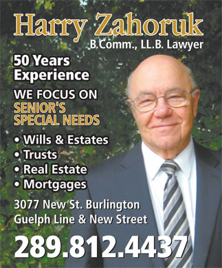 Zahoruk Harry (905-639-3342) - Annonce illustrée - B.Comm., LL.B. Lawyer 50 Years Experience WE FOCUS ON SENIOR'S SPECIAL NEEDS Wills & Estates Trusts Real Estate Mortgages 3077 New St. Burlington Guelph Line & New Street 289.812.4437 Harry Zahoruk