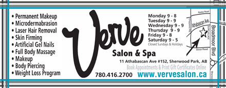 Verve Salon & Spa Ltd (780-416-2700) - Annonce illustrée - 11 Athabascan Ave #152, Sherwood Park, AB Body Piercing Book Appointments & Print Gift Certificates Online Weight Loss Program 780.416.2700 www.vervesalon.ca Monday 9 - 8 Permanent Makeup Tuesday 9 - 9 Microdermabrasion Wednesday 9 - 9 Thursday  9 - 9 Laser Hair Removal Friday 9 - 8 Skin Firming Saturday 9 - 5 Closed Sundays & Holidays Artificial Gel Nails Full Body Massage Makeup