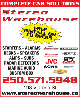 Stereo Warehouse (250-571-5648) - Display Ad - COMPLETE CAR SOLUTIONS Stereo Warehouse INSTALL ONFREE CD DECKS250.571.5948 STARTERS - ALARMS DECKS - SPEAKERS AMPS - SUBS RADAR DETECTORS MARINE AUDIO CUSTOM BOX 198 Victoria St www.stereowarehouse.ca