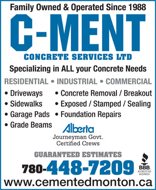 C-Ment Concrete Services (780-448-7209) - Annonce illustrée - Family Owned & Operated Since 1988 CONCRETE SERVICES LTD Specializing in ALL your Concrete Needs RESIDENTIAL   INDUSTRIAL   COMMERCIAL Driveways Concrete Removal / Breakout Sidewalks Exposed / Stamped / Sealing Garage Pads  Foundation Repairs Grade Beams Journeyman Govt. Certified Crews GUARANTEED ESTIMATES 780- 448-7209 www.cementedmonton.ca