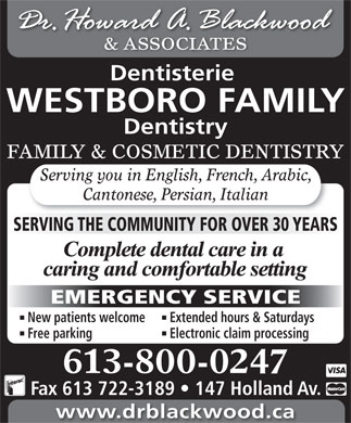 Blackwood H Dr (343-700-0165) - Annonce illustrée - Free parking Electronic claim processing 613-800-0247 Fax 613 722-3189   147 Holland Av. www.drblackwood.ca & ASSOCIATES Dentisterie WESTBORO FAMILY FAMILY & COSMETIC DENTISTRY Serving you in English, French, Arabic, Cantonese, Persian, Italian SERVING THE COMMUNITY FOR OVER 30 YEARS EMERGENCY SERVICE New patients welcome Extended hours & Saturdays Dentistry