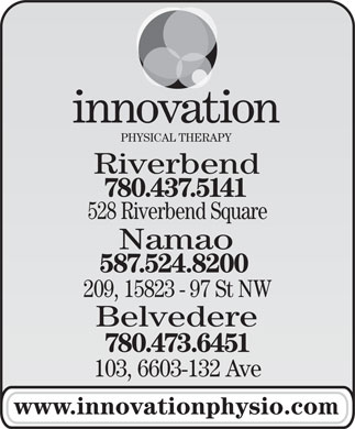 Innovation Physical Therapy Inc (780-401-9650) - Annonce illustrée - PHYSICAL THERAPY 528 Riverbend Square Namao 587.524.8200 209, 15823 - 97 St NW Belvedere 780.473.6451 103, 6603-132 Ave www.innovationphysio.com 780.437.5141 Riverbend