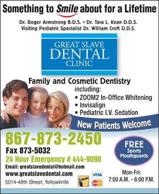 Great Slave Dental Clinic (867-873-2450) - Display Ad - Visiting Pediatric Specialist Dr. WIlliam Croft D.D.S. Pediatric Specialist Dr. WIlliam Croft D. Dr. Roger Armstrong B.D.S.   Dr. Tara L. Kean D.D.S. GREAT SLAVE DENTAL CLINIC Family and Cosmetic DentistrymilyandCosmeticDentistr including: ZOOM2 In-Office Whitening Invisalign Pediatric I.V. Sedation New Patients Welcom 867-873-2450 FREE Sports Fax 873-5032 Mouthguards 24 Hour Emergency # 444-9090 Mon-Fri: www.greatslavedental.com 7:00 A.M. - 6:00 P.M. 5014-48th Street, Yellowknife