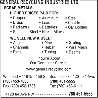 General Recycling Industries Ltd (780-401-9619) - Annonce illustrée - • Stainless Steel • Nickel Alloys WE SELL NEW & USED: • Grating • Angles • Pipe • Car Bodies • Channels • Rebar • Wire Mesh • Tubing • Plate • Beams Inquire About Our Container Service www.generalrecycling.com Westend • 11915 - 156 St. Southside • 4120 - 84 Ave. (780) 453-7000 (780) 461-5555 Fax (780) 452-1736 Fax (780) 468-6111 SCRAP METALS HIGHER PRICES PAID FOR: • Copper • Aluminum • Steel • Brass • Lead HIGHER PRICES PAID FOR: • Copper • Aluminum • Steel • Brass • Lead • Cast Iron • Radiators • Batteries • Car Bodies • Stainless Steel • Nickel Alloys WE SELL NEW & USED: • Grating • Angles • Pipe • Channels • Rebar • Wire Mesh • Tubing • Plate SCRAP METALS • Beams Inquire About Our Container Service www.generalrecycling.com Westend • 11915 - 156 St. Southside • 4120 - 84 Ave. (780) 453-7000 (780) 461-5555 Fax (780) 452-1736 Fax (780) 468-6111 • Cast Iron • Radiators • Batteries