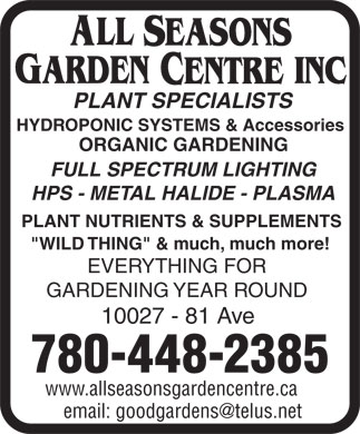 "All Seasons Garden Centre Inc (780-448-2385) - Annonce illustrée - PLANT SPECIALISTS HYDROPONIC SYSTEMS & Accessories ORGANIC GARDENING FULL SPECTRUM LIGHTING HPS - METAL HALIDE - PLASMA PLANT NUTRIENTS & SUPPLEMENTS ""WILD THING"" & much, much more! EVERYTHING FOR GARDENING YEAR ROUND 10027 - 81 Ave 780-448-2385 www.allseasonsgardencentre.ca PLANT SPECIALISTS HYDROPONIC SYSTEMS & Accessories ORGANIC GARDENING FULL SPECTRUM LIGHTING HPS - METAL HALIDE - PLASMA PLANT NUTRIENTS & SUPPLEMENTS ""WILD THING"" & much, much more! EVERYTHING FOR GARDENING YEAR ROUND 10027 - 81 Ave 780-448-2385 www.allseasonsgardencentre.ca"