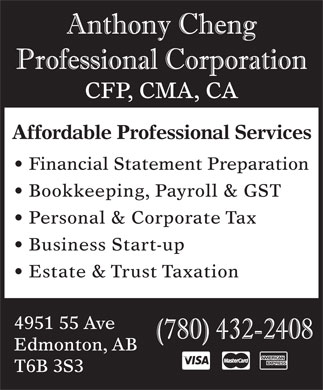 Anthony Cheng Professional Corporation (780-432-2408) - Display Ad - CFP, CMA, CA Affordable Professional Services Financial Statement Preparation Bookkeeping, Payroll & GST Personal & Corporate Tax Business Start-up Estate & Trust Taxation 4951 55 Ave Edmonton, AB T6B 3S3 CFP, CMA, CA Affordable Professional Services Financial Statement Preparation Bookkeeping, Payroll & GST Personal & Corporate Tax Business Start-up Estate & Trust Taxation 4951 55 Ave Edmonton, AB T6B 3S3