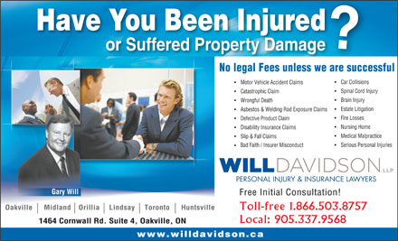 Will Davidson (905-337-9568) - Annonce illustrée - Have You Been Injured or Suffered Property Damage No legal Fees unless we are successfulwe es Car Collisions Motor Vehicle Accident Claims Spinal Cord Injury Catastrophic Claim Brain Injury Wrongful Death Estate Litigation Asbestos & Welding Rod Exposure Claims Fire Losses Defective Product Claim Nursing Home Disability Insurance Claims Medical Malpractice Slip & Fall Claims Serious Personal Injuries Bad Faith / Insurer Misconduct PERSONAL INJURY & INSURANCE LAWYERS Gary Will Free Initial Consultation! Oakville      Midland    Orillia     Lindsay     Toronto      Huntsville Toll-free 1.866.503.8757 Local: 905.337.9568 1464 Cornwall Rd. Suite 4, Oakville, ON www.willdavidson.ca