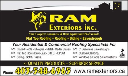 Ram Exteriors Inc (403-548-6965) - Annonce illustrée - Sloped Roofs - Shingles - Metal - Cedar Stakes 5  Seamless Eavestroughs Flat Top Roofs Duro-Last - S.B.S. - EPDM Custom Cladding Siding / Soffit / Fascia Windows & Doors & Renovations QUALITY PRODUCTS - SUPERIOR SERVICEQU www.ramexteriors.ca Phone 403-548-6965 RAM Exteriors inc. Your Complete Commercial & Home Improvement Professionals Flat Top Roofing   Roofing   Siding   Eavestrough Your Residential & Commercial Roofing Specialists For