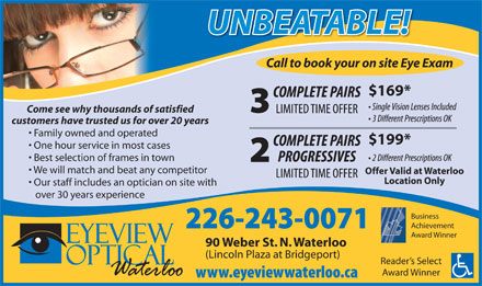 Eyeview Optical (519-725-2122) - Annonce illustrée - Achievement Award Winner 90 Weber St. N. Waterloo (Lincoln Plaza at Bridgeport) Reader s Select Award Winner UNBEATABLE!UNBEATABLE! Call to book your on site Eye Exam $169* Come see why thousands of satisfied customers have trusted us for over 20 years Family owned and operated $199* One hour service in most cases Best selection of frames in town We will match and beat any competitor Offer Valid at Waterloo Location Only Our staff includes an optician on site with over 30 years experience Business