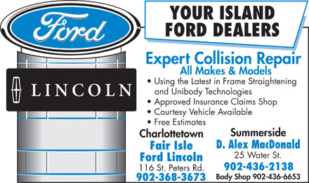 Fair Isle Ford Lincoln (902-368-3673) - Display Ad - YOUR ISLAND FORD DEALERS Expert Collision Repair All Makes & Models Using the Latest in Frame Straightening and Unibody Technologies Approved Insurance Claims Shop Courtesy Vehicle Available Free Estimates Summerside Charlottetown D. Alex MacDonald Fair Isle 25 Water St. Ford Lincoln 902-436-2138 116 St. Peters Rd. Body Shop 902-436-6653 902-368-3673