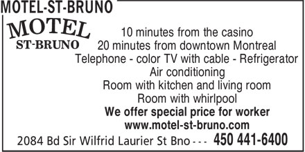 Motel-St-Bruno (450-441-6400) - Display Ad - 10 minutes from the casino 20 minutes from downtown Montreal Telephone - color TV with cable - Refrigerator Air conditioning Room with kitchen and living room Room with whirlpool We offer special price for worker www.motel-st-bruno.com
