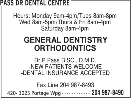 Pass Dr Dental Centre (204-987-8490) - Annonce illustrée - Wed 8am-5pm/Thurs & Fri 8am-4pm Saturday 8am-4pm GENERAL DENTISTRY ORTHODONTICS Dr P Pass B.SC., D.M.D. -NEW PATIENTS WELCOME -DENTAL INSURANCE ACCEPTED Fax Line 204 987-8493 Hours: Monday 9am-4pm/Tues 8am-8pm Wed 8am-5pm/Thurs & Fri 8am-4pm Saturday 8am-4pm GENERAL DENTISTRY ORTHODONTICS Dr P Pass B.SC., D.M.D. -NEW PATIENTS WELCOME -DENTAL INSURANCE ACCEPTED Fax Line 204 987-8493 Hours: Monday 9am-4pm/Tues 8am-8pm