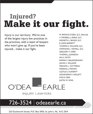 O'dea Earle Law Offices (709-726-3524) - Annonce illustrée - RAMAN F. BALAKRISHNAN Injury is our territory. We re one V. RANDELL J. EARLE, Q.C. of the largest injury law practices in KENNETH L. BAGGS, Q.C. the province, with a team of lawyers B. JOHN BARRETT who won t give up. If you ve been THOMAS E. WILLIAMS, Q.C. STEPHANIE L. NEWELL, Q.C. Injury is our territory. We re one V. RANDELL J. EARLE, Q.C. of the largest injury law practices in KENNETH L. BAGGS, Q.C. the province, with a team of lawyers B. JOHN BARRETT who won t give up. If you ve been THOMAS E. WILLIAMS, Q.C. M. FRANCIS O DEA, Q.C. (Retired) STEPHANIE L. NEWELL, Q.C. M. FRANCIS O DEA, Q.C. (Retired) GREGORY F. KIRBY THOMAS J. JOHNSON injured... make it our fight. IAN S. PATEY RAMAN F. BALAKRISHNAN DAVID S. WILLIAMS MEAGAN L. COTTREAU PÁDRAIG J. MOHAN CLETUS E. FLAHERTY ALEXANDRIA S. HOLLETT KYLE R. REES JUSTIN W. KING 726-3524odeaearle.ca 323 Duckworth Street, P.O. Box 5955, St. John s, NL  A1C 5X4 injured... make it our fight. GREGORY F. KIRBY THOMAS J. JOHNSON IAN S. PATEY MEAGAN L. COTTREAU PÁDRAIG J. MOHAN CLETUS E. FLAHERTY ALEXANDRIA S. HOLLETT DAVID S. WILLIAMS KYLE R. REES 726-3524odeaearle.ca 323 Duckworth Street, P.O. Box 5955, St. John s, NL  A1C 5X4 JUSTIN W. KING