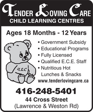 Tender Loving Care Child Learning Centres (416-248-5401) - Annonce illustrée - Educational Programs Fully Licensed Qualified E.C.E. Staff Nutritious Hot Lunches & Snacks www.tenderlovingcare.ca 416-248-5401 44 Cross Street (Lawrence & Weston Rd) Government Subsidy Ages 18 Months - 12 Years Government Subsidy Educational Programs Fully Licensed Qualified E.C.E. Staff Nutritious Hot Lunches & Snacks www.tenderlovingcare.ca 416-248-5401 44 Cross Street (Lawrence & Weston Rd) Ages 18 Months - 12 Years